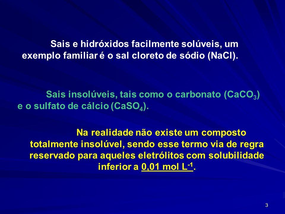 3 Sais e hidróxidos facilmente solúveis, um exemplo familiar é o sal cloreto de sódio (NaCl). Sais insolúveis, tais como o carbonato (CaCO 3 ) e o sul