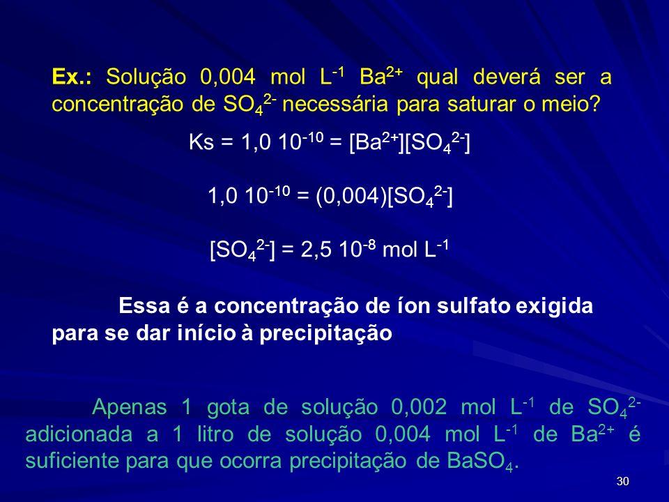 30 Ex.: Solução 0,004 mol L -1 Ba 2+ qual deverá ser a concentração de SO 4 2- necessária para saturar o meio? Ks = 1,0 10 -10 = [Ba 2+ ][SO 4 2- ] 1,