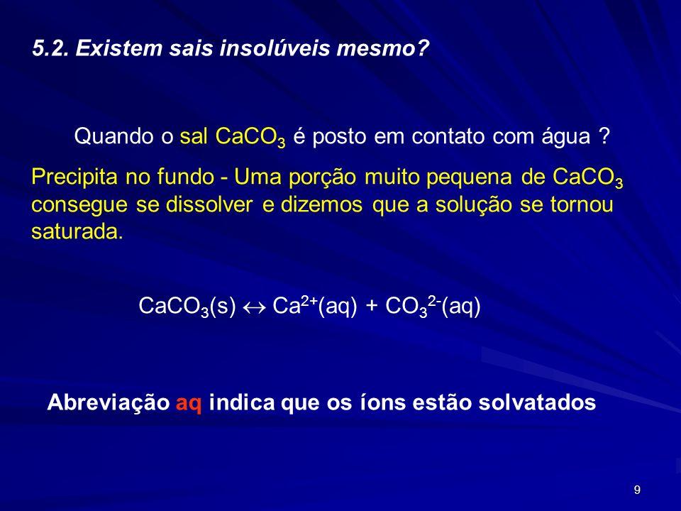 9 5.2. Existem sais insolúveis mesmo? Quando o sal CaCO 3 é posto em contato com água ? Precipita no fundo - Uma porção muito pequena de CaCO 3 conseg