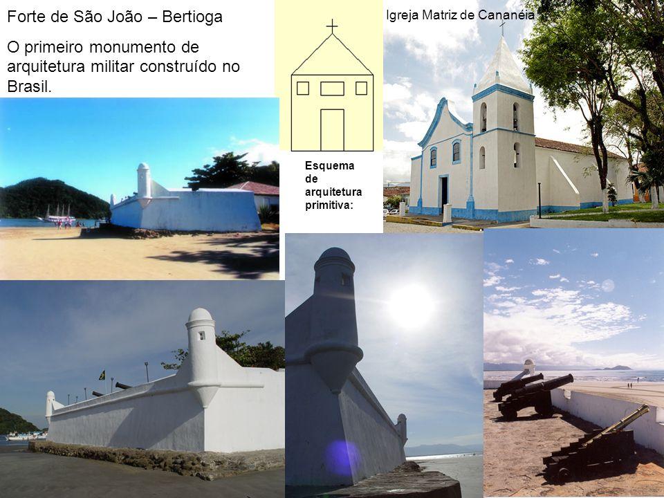 Esquema de arquitetura primitiva: Igreja Matriz de Cananéia Forte de São João – Bertioga O primeiro monumento de arquitetura militar construído no Bra