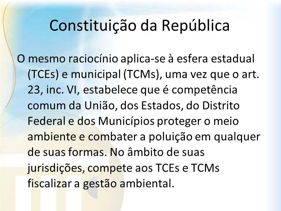 Constituição da República O mesmo raciocínio aplica-se à esfera estadual (TCEs) e municipal (TCMs), uma vez que o art. 23, inc. VI, estabelece que é c