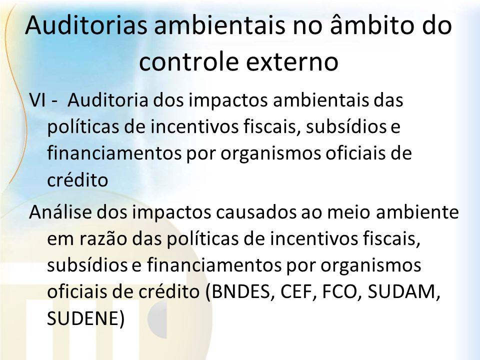 Auditorias ambientais no âmbito do controle externo VI - Auditoria dos impactos ambientais das políticas de incentivos fiscais, subsídios e financiame