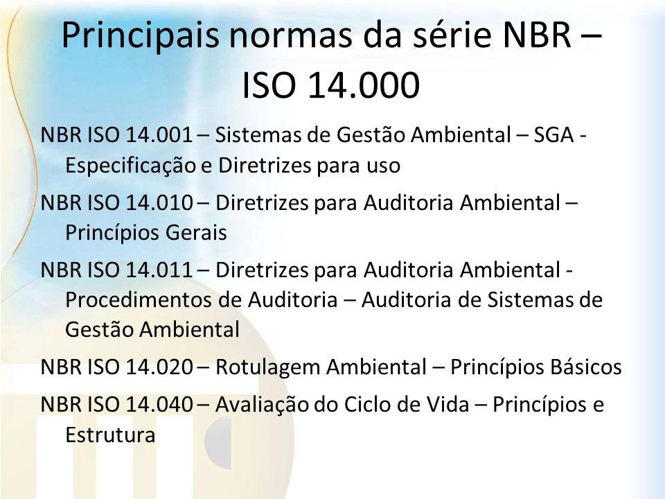 Principais normas da série NBR – ISO 14.000 NBR ISO 14.001 – Sistemas de Gestão Ambiental – SGA - Especificação e Diretrizes para uso NBR ISO 14.010 –