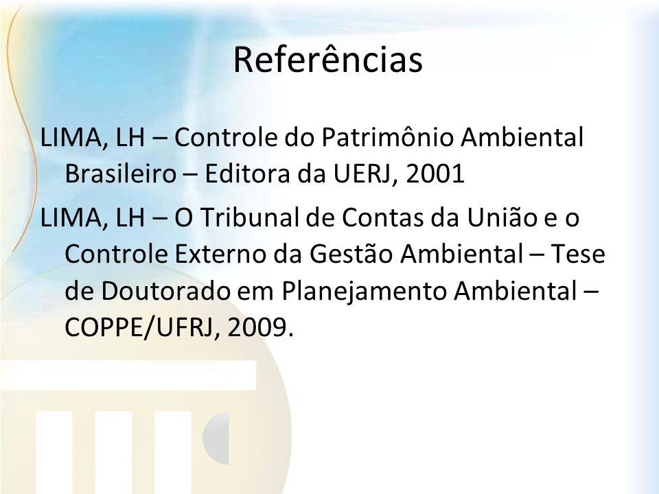 Referências LIMA, LH – Controle do Patrimônio Ambiental Brasileiro – Editora da UERJ, 2001 LIMA, LH – O Tribunal de Contas da União e o Controle Exter