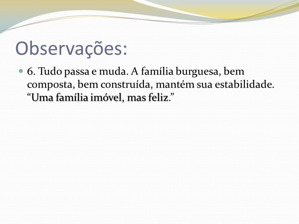 Observações: Uma família imóvel, mas feliz 6. Tudo passa e muda. A família burguesa, bem composta, bem construída, mantém sua estabilidade.Uma família