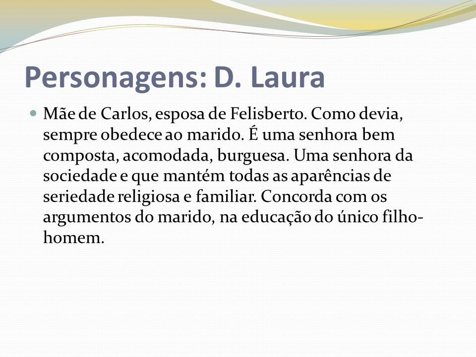 Personagens: D. Laura Mãe de Carlos, esposa de Felisberto. Como devia, sempre obedece ao marido. É uma senhora bem composta, acomodada, burguesa. Uma