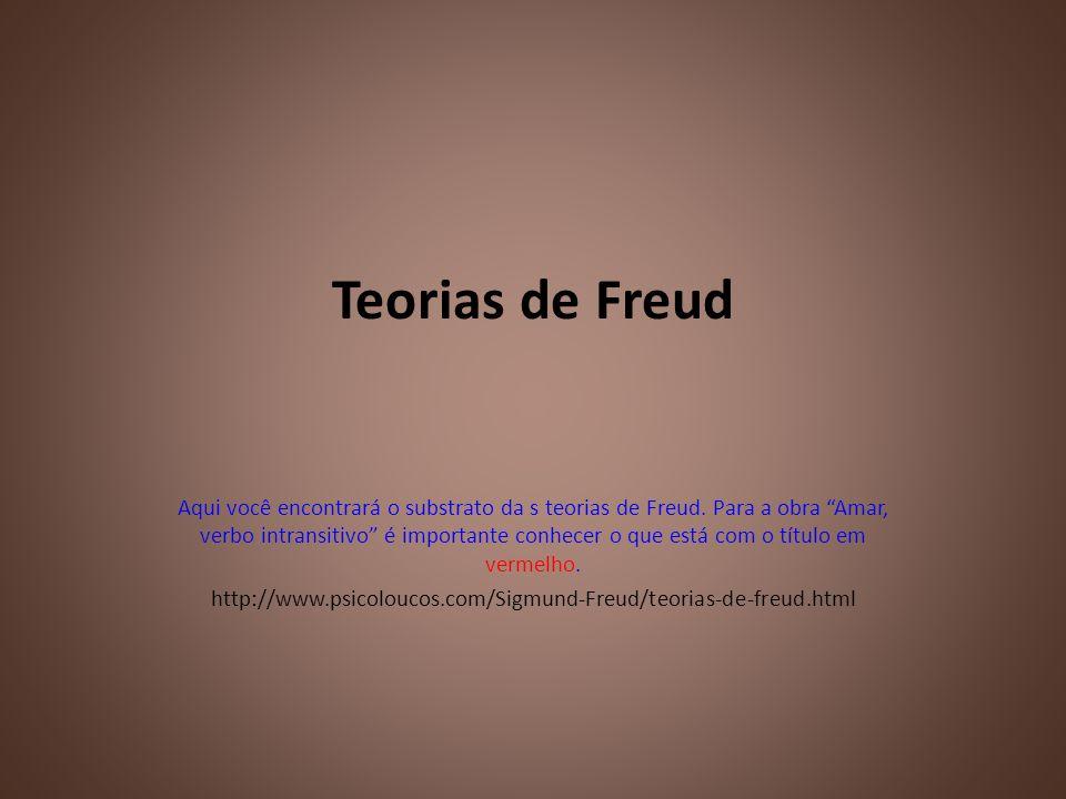 Teorias de Freud Aqui você encontrará o substrato da s teorias de Freud. Para a obra Amar, verbo intransitivo é importante conhecer o que está com o t