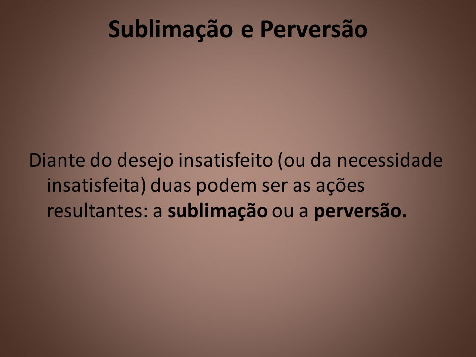Sublimação e Perversão Diante do desejo insatisfeito (ou da necessidade insatisfeita) duas podem ser as ações resultantes: a sublimação ou a perversão