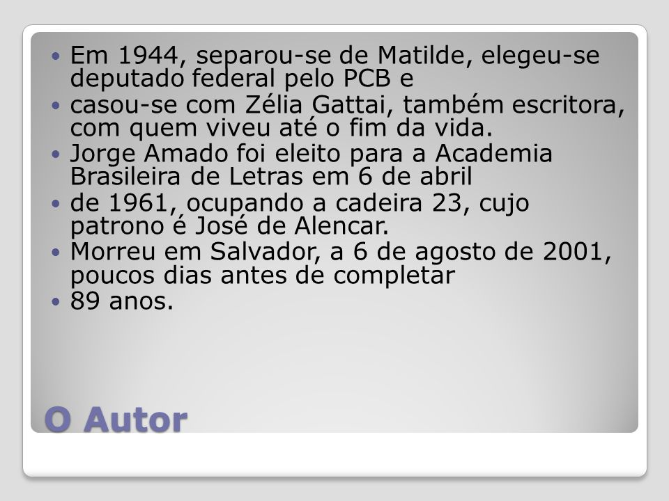 O Autor Em 1944, separou-se de Matilde, elegeu-se deputado federal pelo PCB e casou-se com Zélia Gattai, também escritora, com quem viveu até o fim da vida.