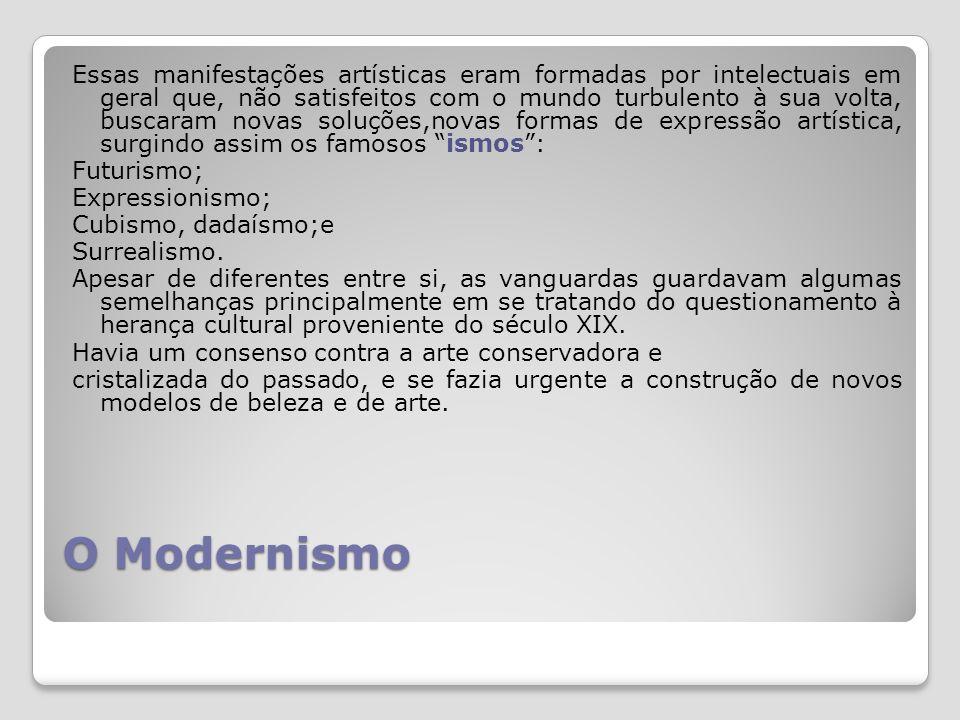 O Modernismo Essas manifestações artísticas eram formadas por intelectuais em geral que, não satisfeitos com o mundo turbulento à sua volta, buscaram novas soluções,novas formas de expressão artística, surgindo assim os famosos ismos: Futurismo; Expressionismo; Cubismo, dadaísmo;e Surrealismo.