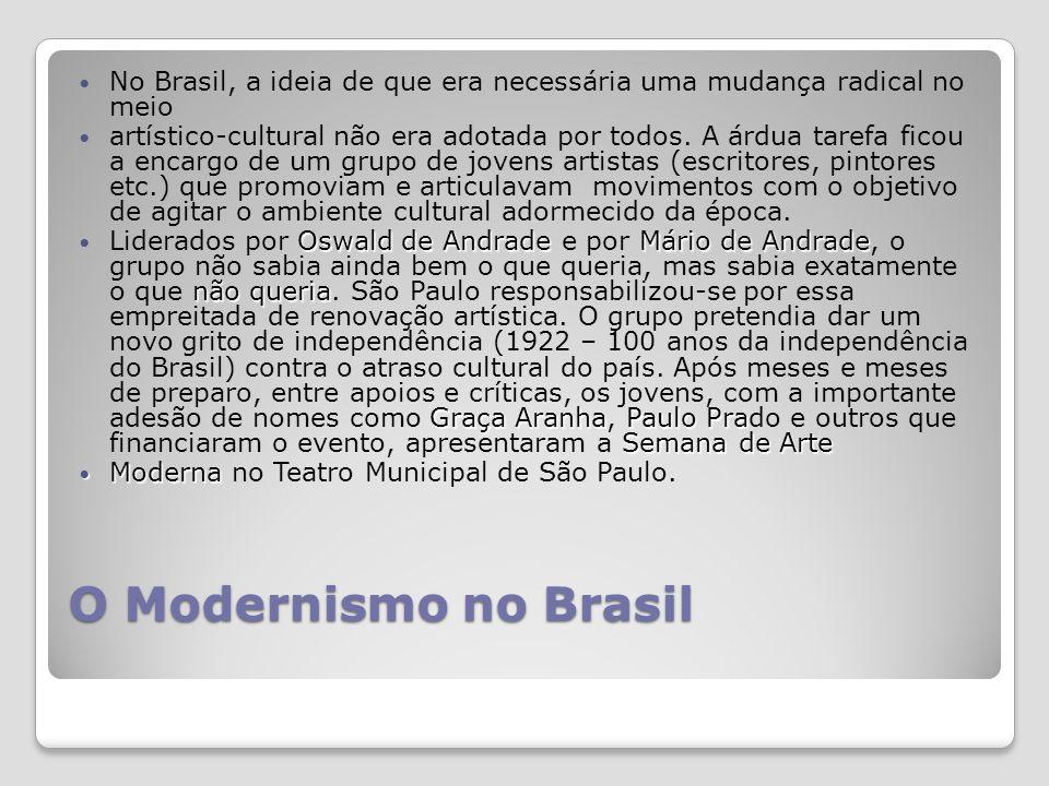 O Modernismo no Brasil No Brasil, a ideia de que era necessária uma mudança radical no meio artístico-cultural não era adotada por todos.