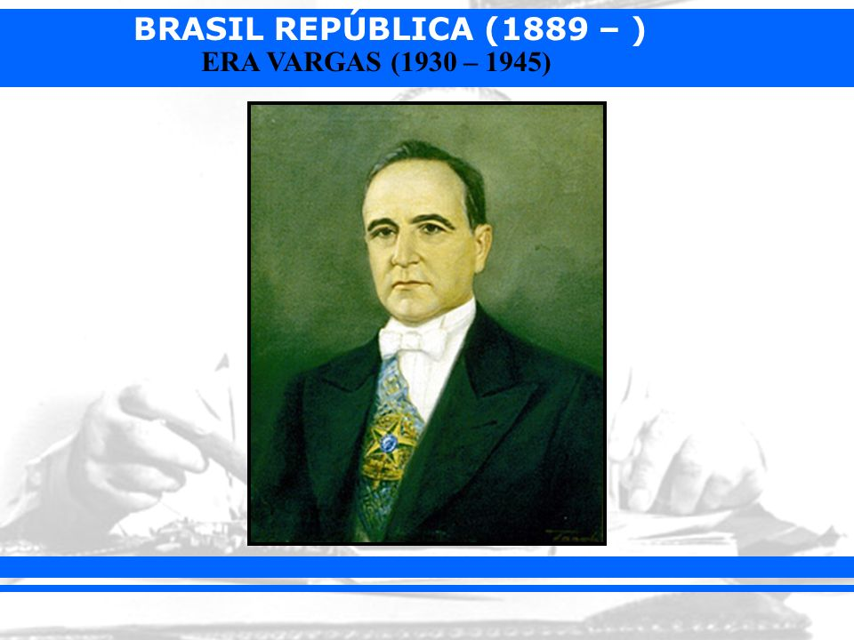 BRASIL REPÚBLICA (1889 – ) ERA VARGAS (1930 – 1945)