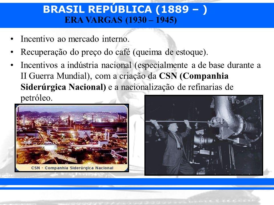 BRASIL REPÚBLICA (1889 – ) ERA VARGAS (1930 – 1945) Incentivo ao mercado interno. Recuperação do preço do café (queima de estoque). Incentivos a indús