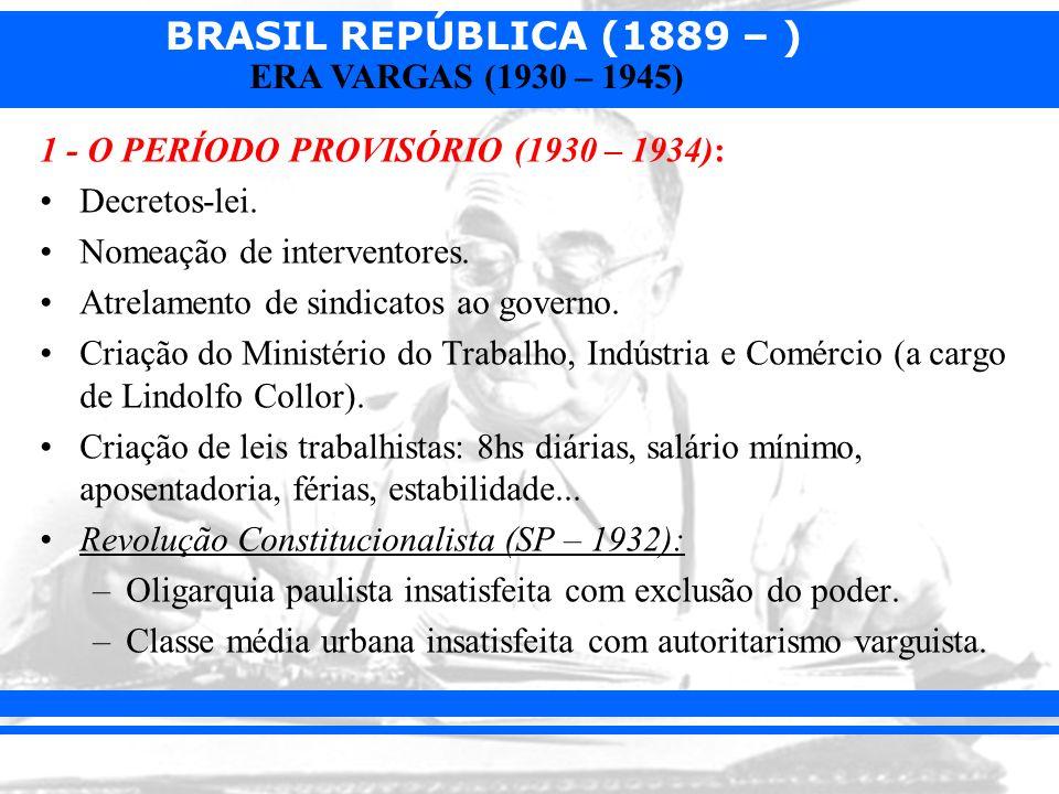 BRASIL REPÚBLICA (1889 – ) ERA VARGAS (1930 – 1945) 1 - O PERÍODO PROVISÓRIO (1930 – 1934): Decretos-lei. Nomeação de interventores. Atrelamento de si