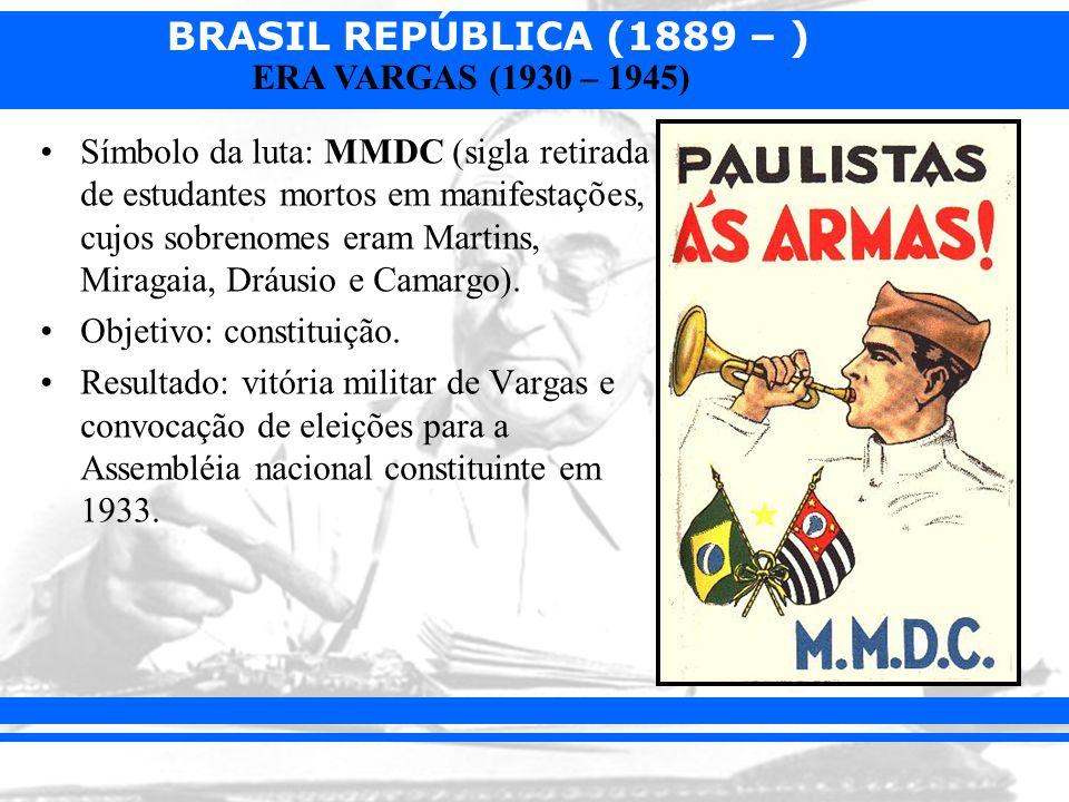 BRASIL REPÚBLICA (1889 – ) ERA VARGAS (1930 – 1945) Símbolo da luta: MMDC (sigla retirada de estudantes mortos em manifestações, cujos sobrenomes eram