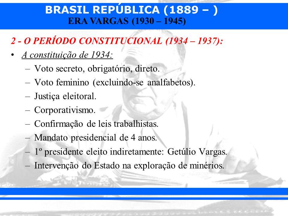 BRASIL REPÚBLICA (1889 – ) ERA VARGAS (1930 – 1945) 2 - O PERÍODO CONSTITUCIONAL (1934 – 1937): A constituição de 1934: –Voto secreto, obrigatório, di