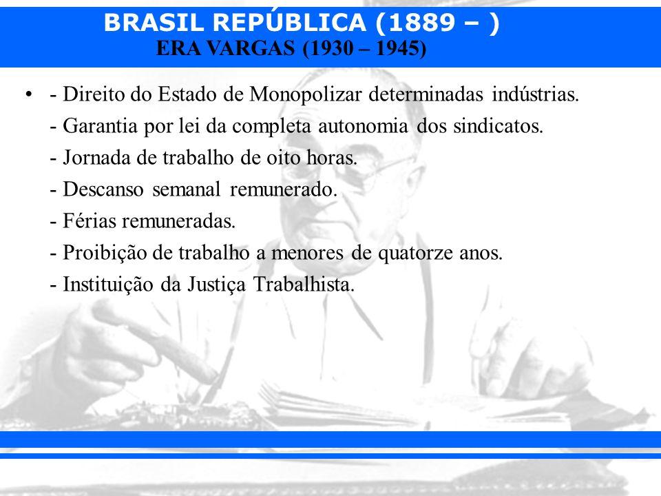 BRASIL REPÚBLICA (1889 – ) ERA VARGAS (1930 – 1945) - Direito do Estado de Monopolizar determinadas indústrias. - Garantia por lei da completa autonom