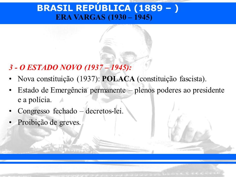 BRASIL REPÚBLICA (1889 – ) ERA VARGAS (1930 – 1945) 3 - O ESTADO NOVO (1937 – 1945): Nova constituição (1937): POLACA (constituição fascista). Estado
