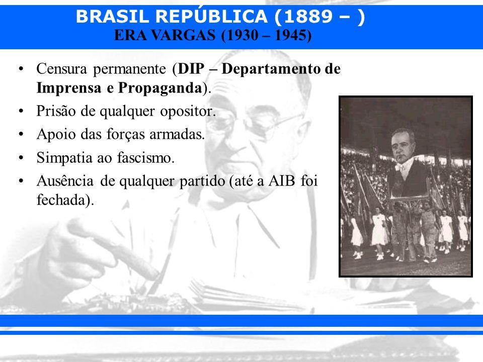 BRASIL REPÚBLICA (1889 – ) ERA VARGAS (1930 – 1945) Censura permanente (DIP – Departamento de Imprensa e Propaganda). Prisão de qualquer opositor. Apo