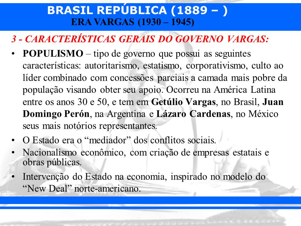 BRASIL REPÚBLICA (1889 – ) ERA VARGAS (1930 – 1945) 3 - CARACTERÍSTICAS GERAIS DO GOVERNO VARGAS: POPULISMO – tipo de governo que possui as seguintes