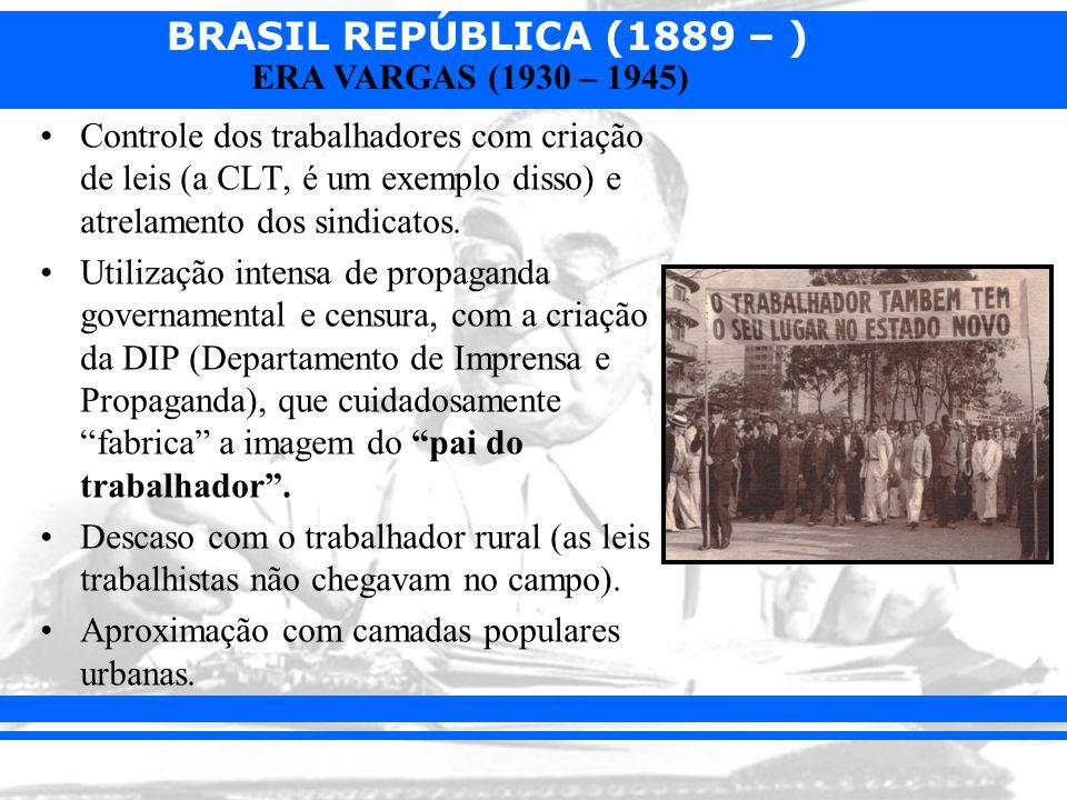 BRASIL REPÚBLICA (1889 – ) ERA VARGAS (1930 – 1945) Controle dos trabalhadores com criação de leis (a CLT, é um exemplo disso) e atrelamento dos sindi