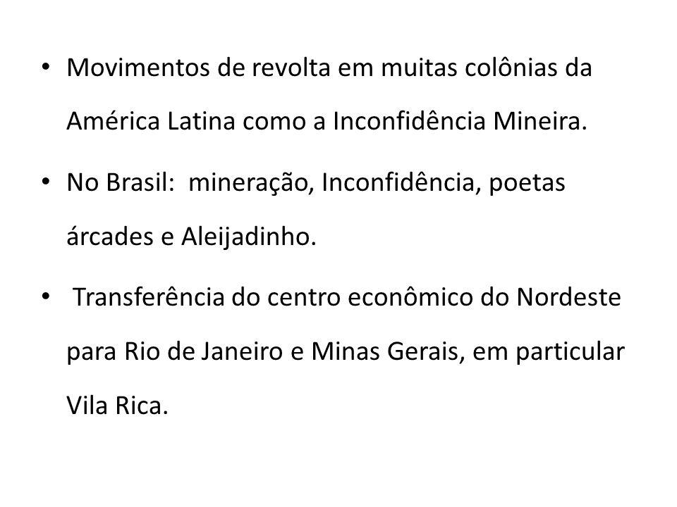 Movimentos de revolta em muitas colônias da América Latina como a Inconfidência Mineira. No Brasil: mineração, Inconfidência, poetas árcades e Aleijad