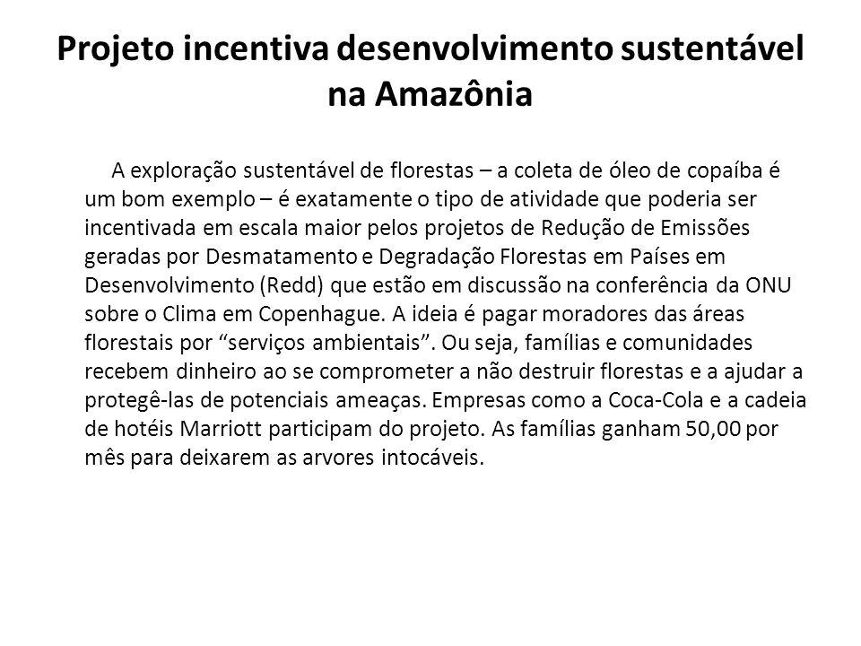 Projeto incentiva desenvolvimento sustentável na Amazônia A exploração sustentável de florestas – a coleta de óleo de copaíba é um bom exemplo – é exa