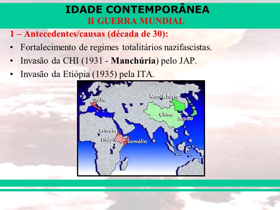 IDADE CONTEMPORÂNEA II GUERRA MUNDIAL 1 – Antecedentes/causas (década de 30): Fortalecimento de regimes totalitários nazifascistas. Invasão da CHI (19