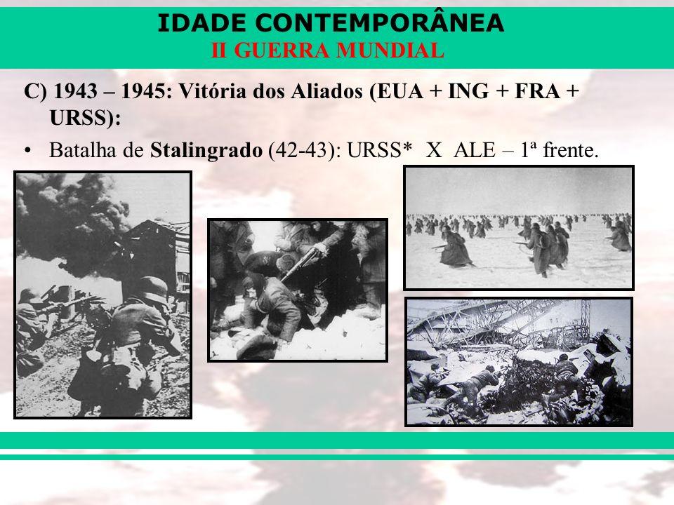 IDADE CONTEMPORÂNEA II GUERRA MUNDIAL C) 1943 – 1945: Vitória dos Aliados (EUA + ING + FRA + URSS): Batalha de Stalingrado (42-43): URSS* X ALE – 1ª f