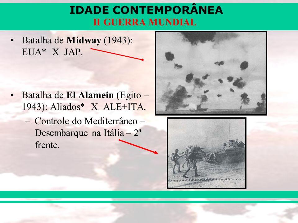 IDADE CONTEMPORÂNEA II GUERRA MUNDIAL Batalha de Midway (1943): EUA* X JAP. Batalha de El Alamein (Egito – 1943): Aliados* X ALE+ITA. –Controle do Med