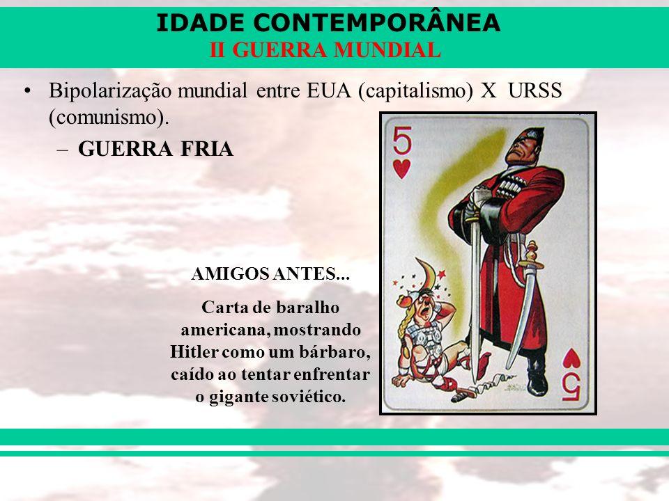 IDADE CONTEMPORÂNEA II GUERRA MUNDIAL Bipolarização mundial entre EUA (capitalismo) X URSS (comunismo). –GUERRA FRIA AMIGOS ANTES... Carta de baralho
