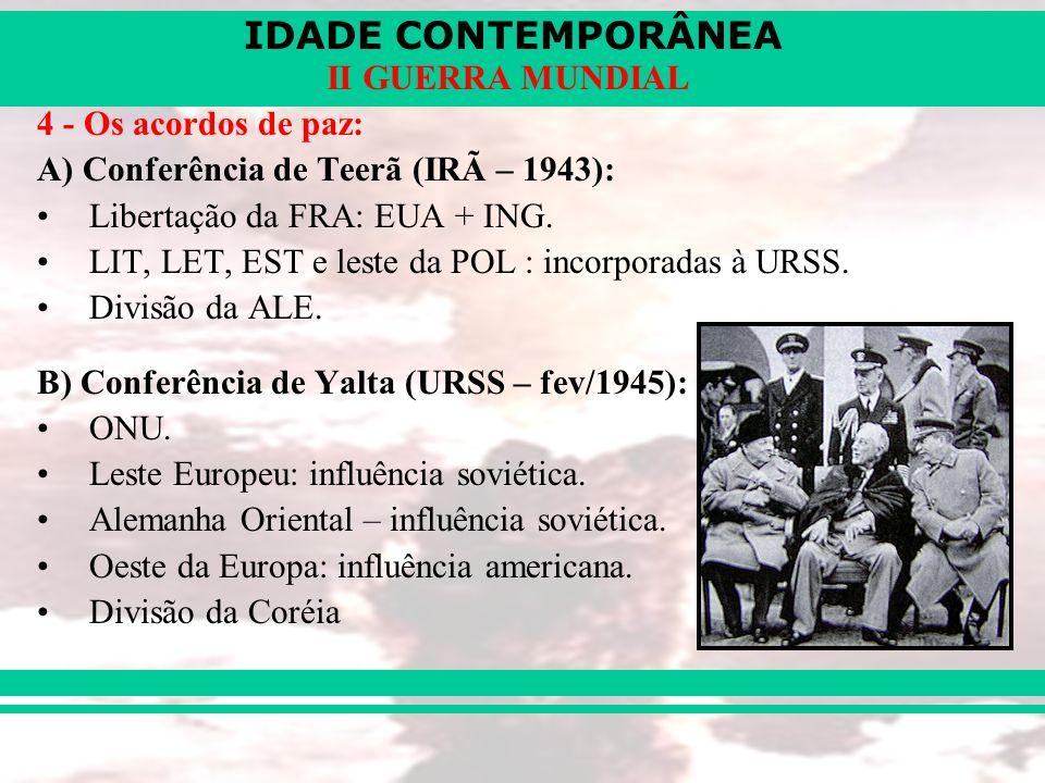 IDADE CONTEMPORÂNEA II GUERRA MUNDIAL 4 - Os acordos de paz: A) Conferência de Teerã (IRÃ – 1943): Libertação da FRA: EUA + ING. LIT, LET, EST e leste