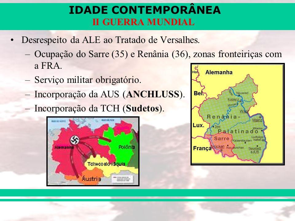IDADE CONTEMPORÂNEA II GUERRA MUNDIAL Desrespeito da ALE ao Tratado de Versalhes. –Ocupação do Sarre (35) e Renânia (36), zonas fronteiriças com a FRA