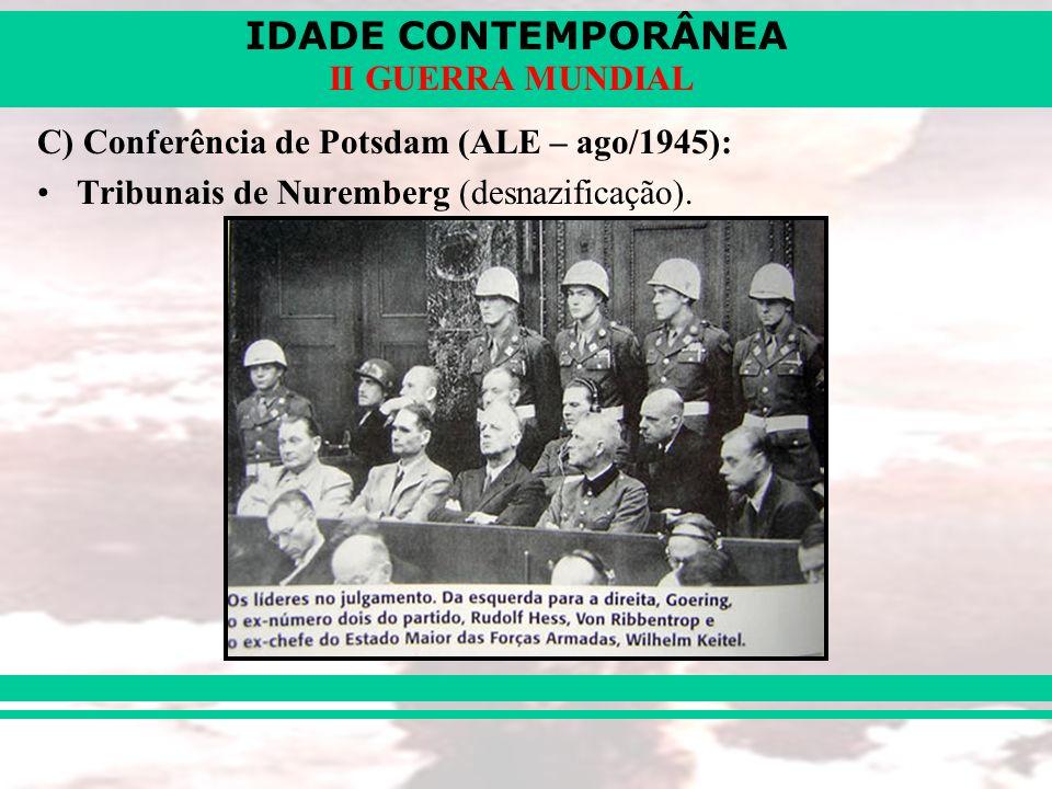 IDADE CONTEMPORÂNEA II GUERRA MUNDIAL C) Conferência de Potsdam (ALE – ago/1945): Tribunais de Nuremberg (desnazificação).