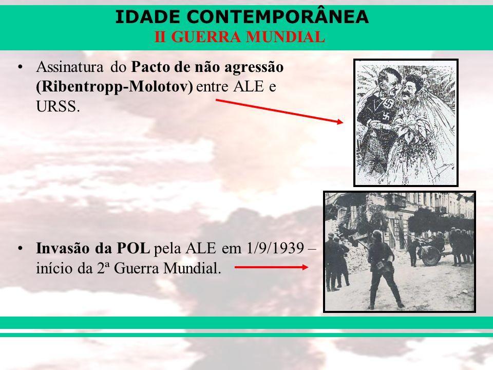IDADE CONTEMPORÂNEA II GUERRA MUNDIAL Assinatura do Pacto de não agressão (Ribentropp-Molotov) entre ALE e URSS. Invasão da POL pela ALE em 1/9/1939 –
