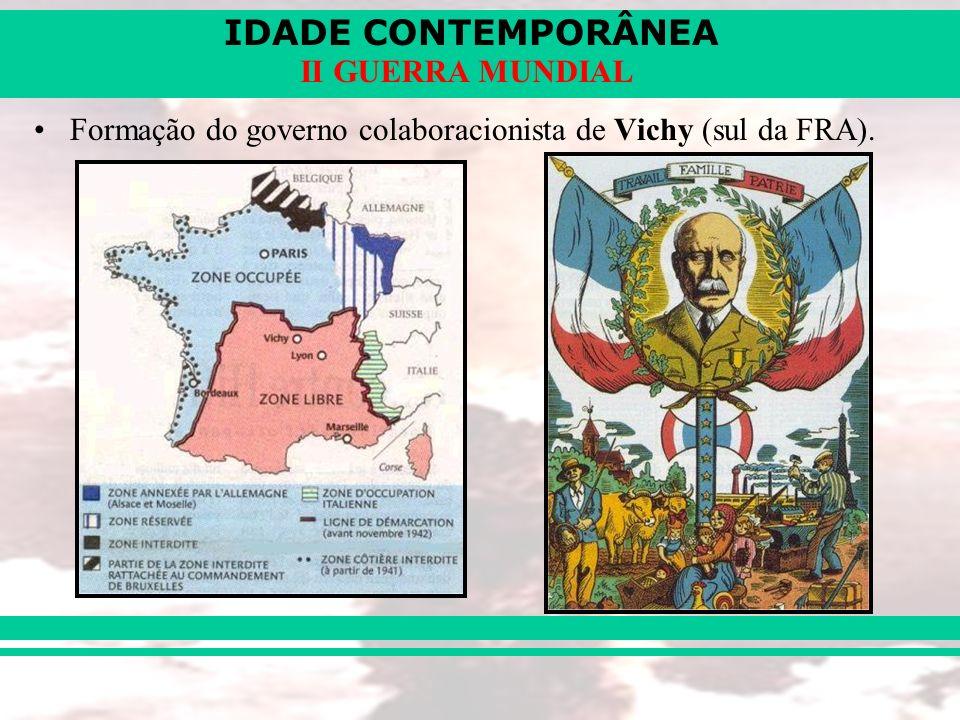 IDADE CONTEMPORÂNEA II GUERRA MUNDIAL Formação do governo colaboracionista de Vichy (sul da FRA).