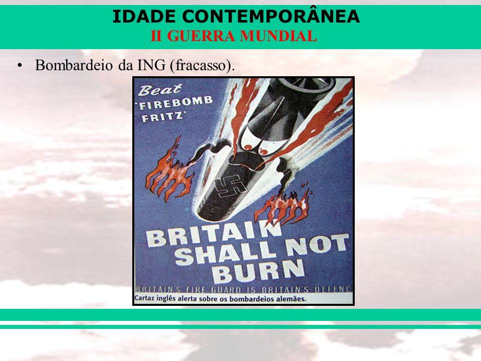 IDADE CONTEMPORÂNEA II GUERRA MUNDIAL Bombardeio da ING (fracasso).