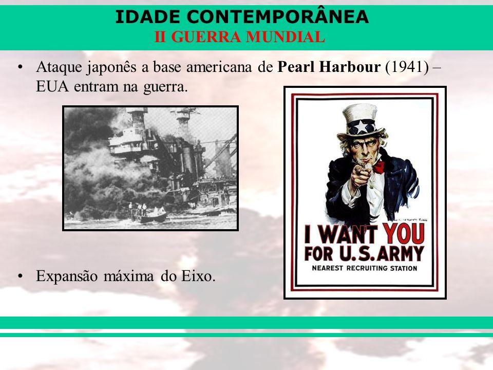 IDADE CONTEMPORÂNEA II GUERRA MUNDIAL Ataque japonês a base americana de Pearl Harbour (1941) – EUA entram na guerra. Expansão máxima do Eixo.
