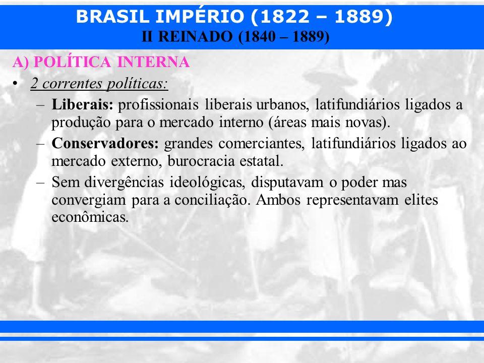 BRASIL IMPÉRIO (1822 – 1889) II REINADO (1840 – 1889) A) POLÍTICA INTERNA 2 correntes políticas: –Liberais: profissionais liberais urbanos, latifundiá