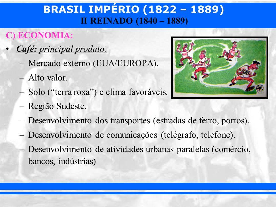 BRASIL IMPÉRIO (1822 – 1889) II REINADO (1840 – 1889) C) ECONOMIA: Café: principal produto. –Mercado externo (EUA/EUROPA). –Alto valor. –Solo (terra r