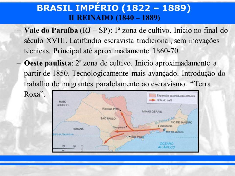 BRASIL IMPÉRIO (1822 – 1889) II REINADO (1840 – 1889) –Vale do Paraíba (RJ – SP): 1ª zona de cultivo. Início no final do século XVIII. Latifúndio escr