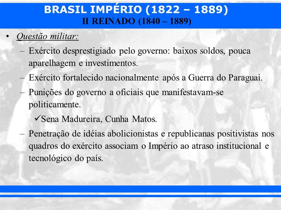 BRASIL IMPÉRIO (1822 – 1889) II REINADO (1840 – 1889) Questão militar: –Exército desprestigiado pelo governo: baixos soldos, pouca aparelhagem e inves