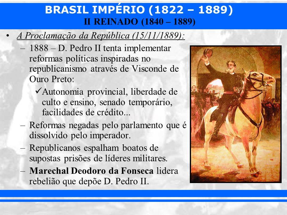 BRASIL IMPÉRIO (1822 – 1889) II REINADO (1840 – 1889) A Proclamação da República (15/11/1889): –1888 – D. Pedro II tenta implementar reformas política