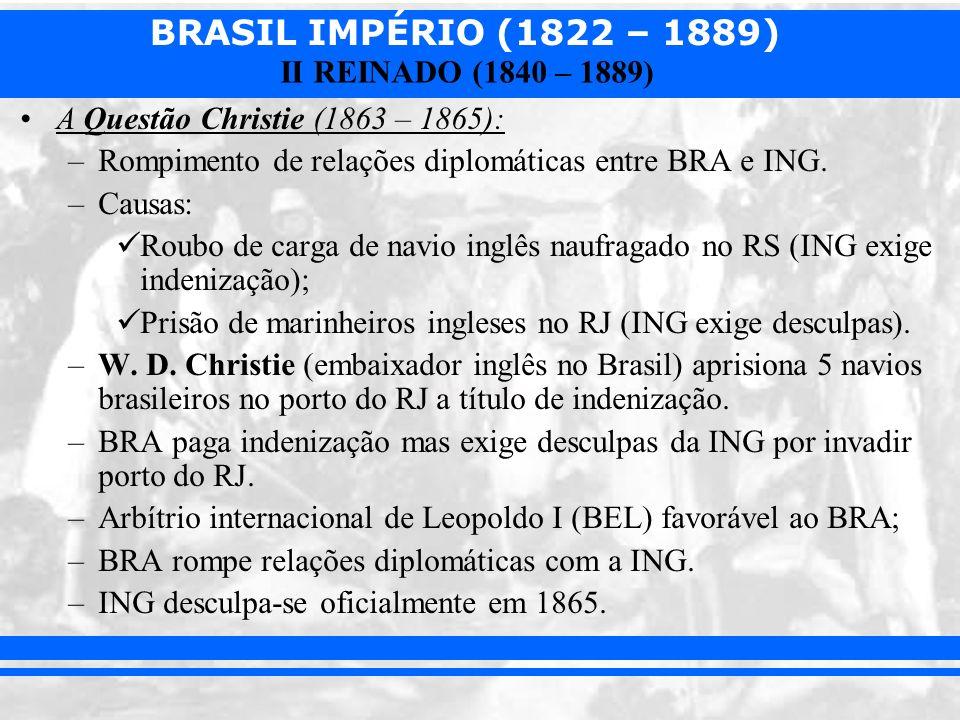 BRASIL IMPÉRIO (1822 – 1889) II REINADO (1840 – 1889) A Questão Christie (1863 – 1865): –Rompimento de relações diplomáticas entre BRA e ING. –Causas: