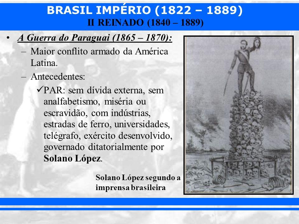 BRASIL IMPÉRIO (1822 – 1889) II REINADO (1840 – 1889) A Guerra do Paraguai (1865 – 1870): –Maior conflito armado da América Latina. –Antecedentes: PAR