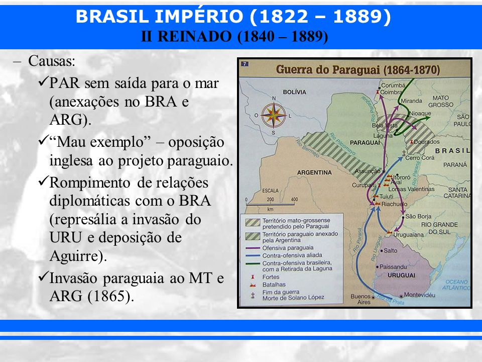 BRASIL IMPÉRIO (1822 – 1889) II REINADO (1840 – 1889) –Causas: PAR sem saída para o mar (anexações no BRA e ARG). Mau exemplo – oposição inglesa ao pr