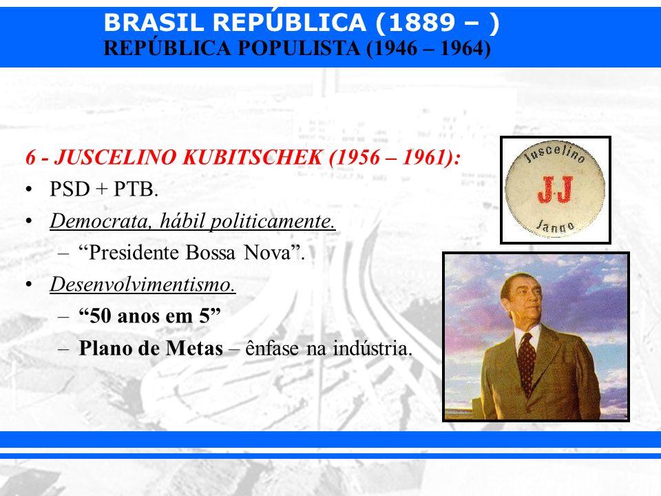 BRASIL REPÚBLICA (1889 – ) REPÚBLICA POPULISTA (1946 – 1964) 6 - JUSCELINO KUBITSCHEK (1956 – 1961): PSD + PTB. Democrata, hábil politicamente. –Presi