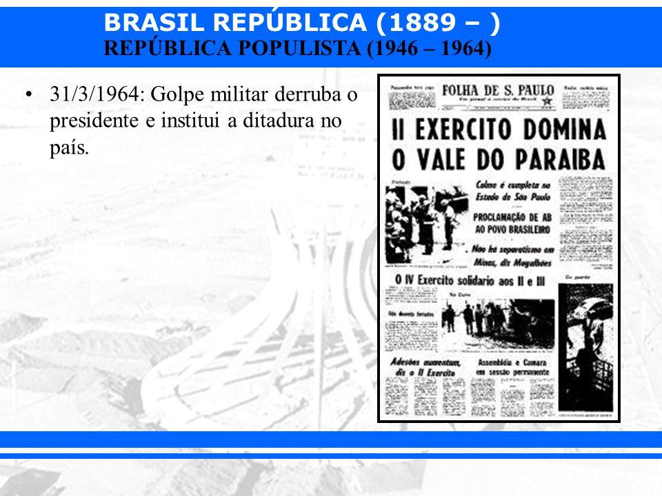 BRASIL REPÚBLICA (1889 – ) REPÚBLICA POPULISTA (1946 – 1964) 31/3/1964: Golpe militar derruba o presidente e institui a ditadura no país.
