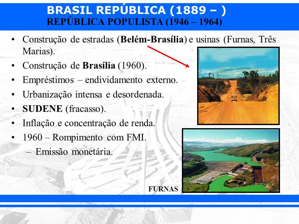 BRASIL REPÚBLICA (1889 – ) REPÚBLICA POPULISTA (1946 – 1964) Construção de estradas (Belém-Brasília) e usinas (Furnas, Três Marias). Construção de Bra