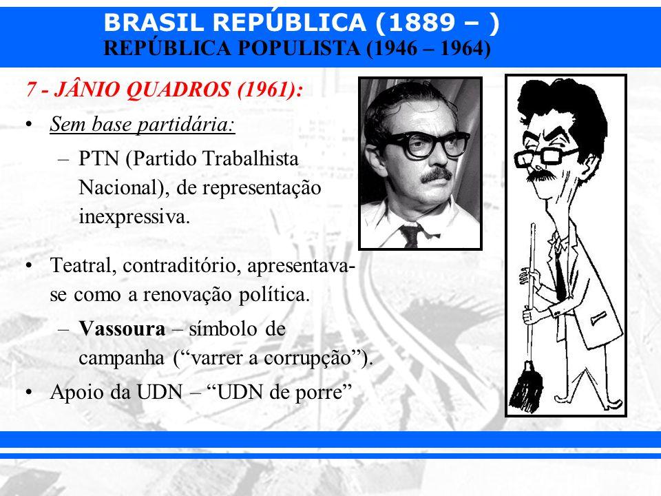 BRASIL REPÚBLICA (1889 – ) REPÚBLICA POPULISTA (1946 – 1964) 7 - JÂNIO QUADROS (1961): Sem base partidária: –PTN (Partido Trabalhista Nacional), de re
